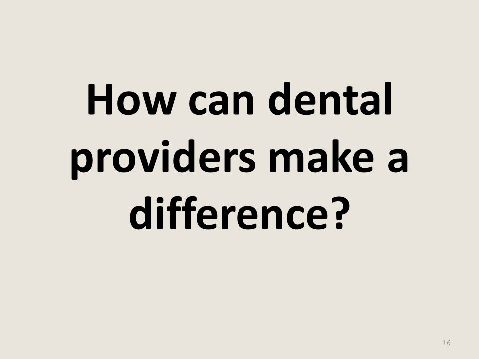 How can dental providers make a difference? 16