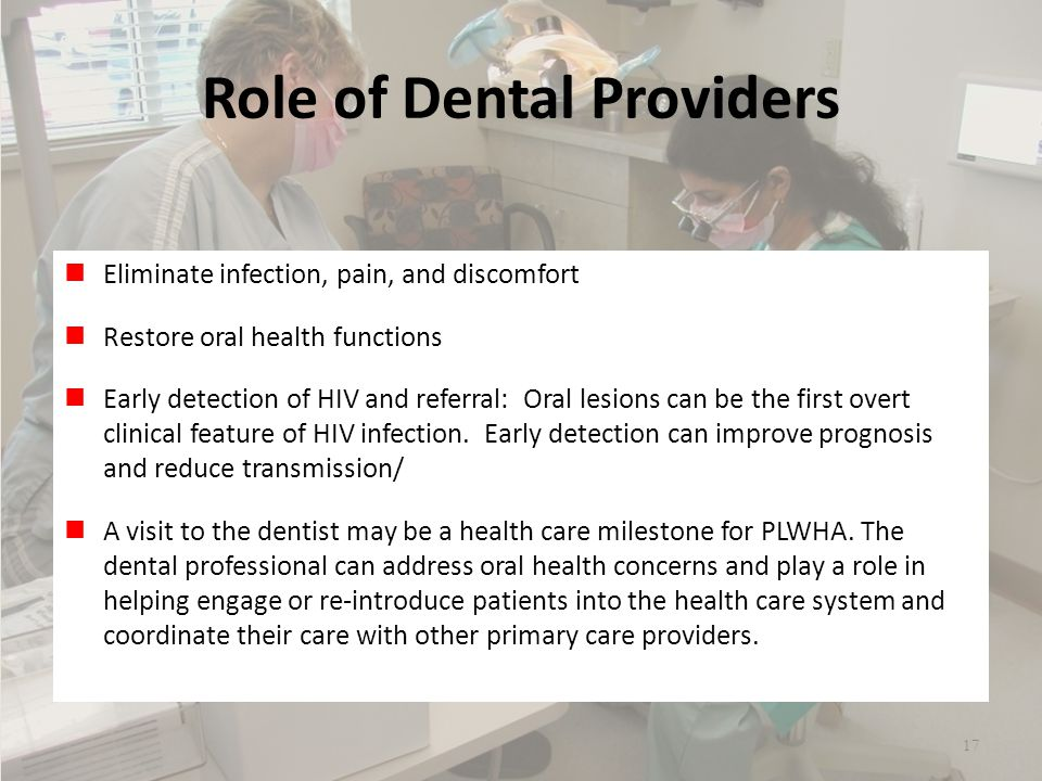 Role of Dental Providers Eliminate infection, pain, and discomfort Restore oral health functions Early detection of HIV and referral: Oral lesions can