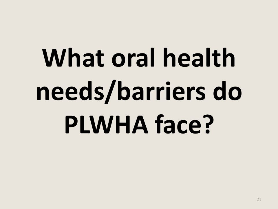 What oral health needs/barriers do PLWHA face? 21