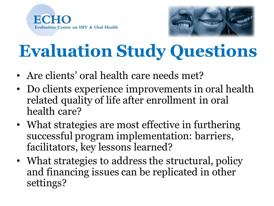 Evaluation Study Questions Are clients' oral health care needs met? Do clients experience improvements in oral health related quality of life after en