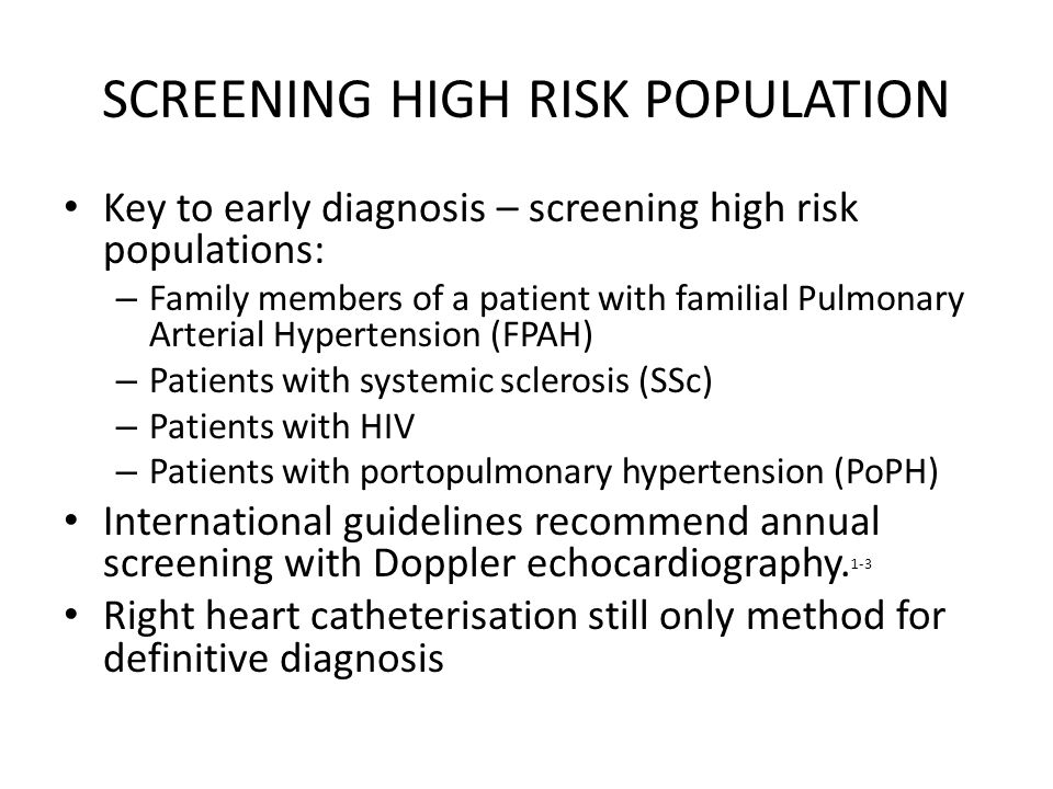 SCREENING HIGH RISK POPULATION Key to early diagnosis – screening high risk populations: – Family members of a patient with familial Pulmonary Arterial Hypertension (FPAH) – Patients with systemic sclerosis (SSc) – Patients with HIV – Patients with portopulmonary hypertension (PoPH) International guidelines recommend annual screening with Doppler echocardiography.