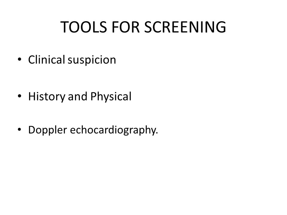 TOOLS FOR SCREENING Clinical suspicion History and Physical Doppler echocardiography.