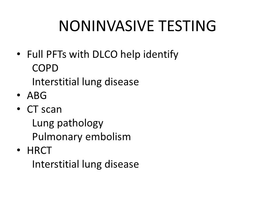 NONINVASIVE TESTING Full PFTs with DLCO help identify COPD Interstitial lung disease ABG CT scan Lung pathology Pulmonary embolism HRCT Interstitial lung disease