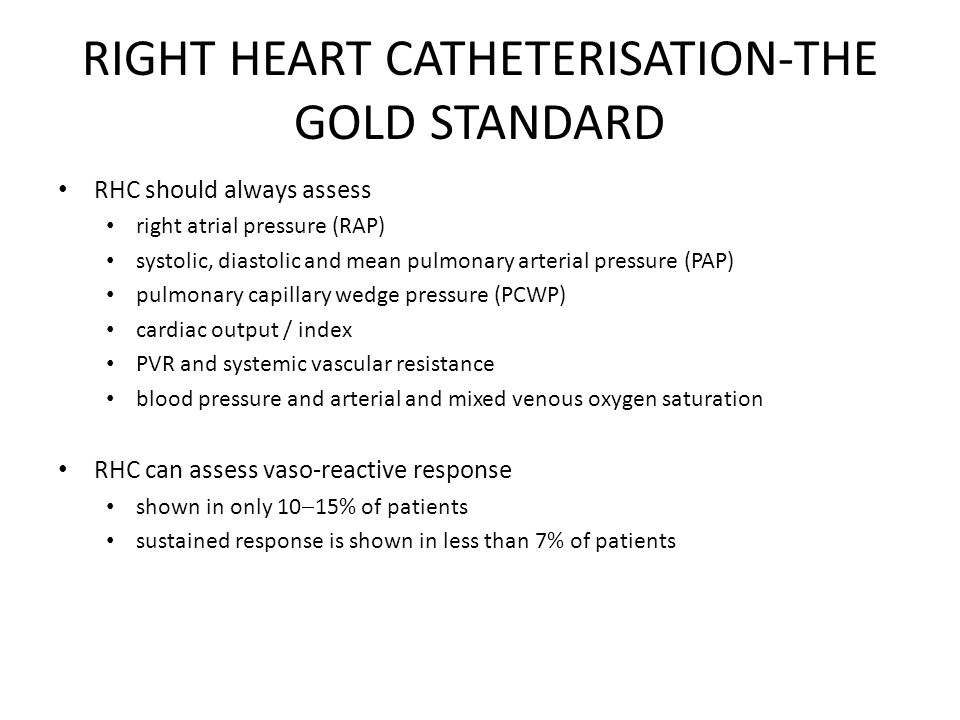 RHC should always assess right atrial pressure (RAP) systolic, diastolic and mean pulmonary arterial pressure (PAP) pulmonary capillary wedge pressure (PCWP) cardiac output / index PVR and systemic vascular resistance blood pressure and arterial and mixed venous oxygen saturation RHC can assess vaso-reactive response shown in only 10  15% of patients sustained response is shown in less than 7% of patients
