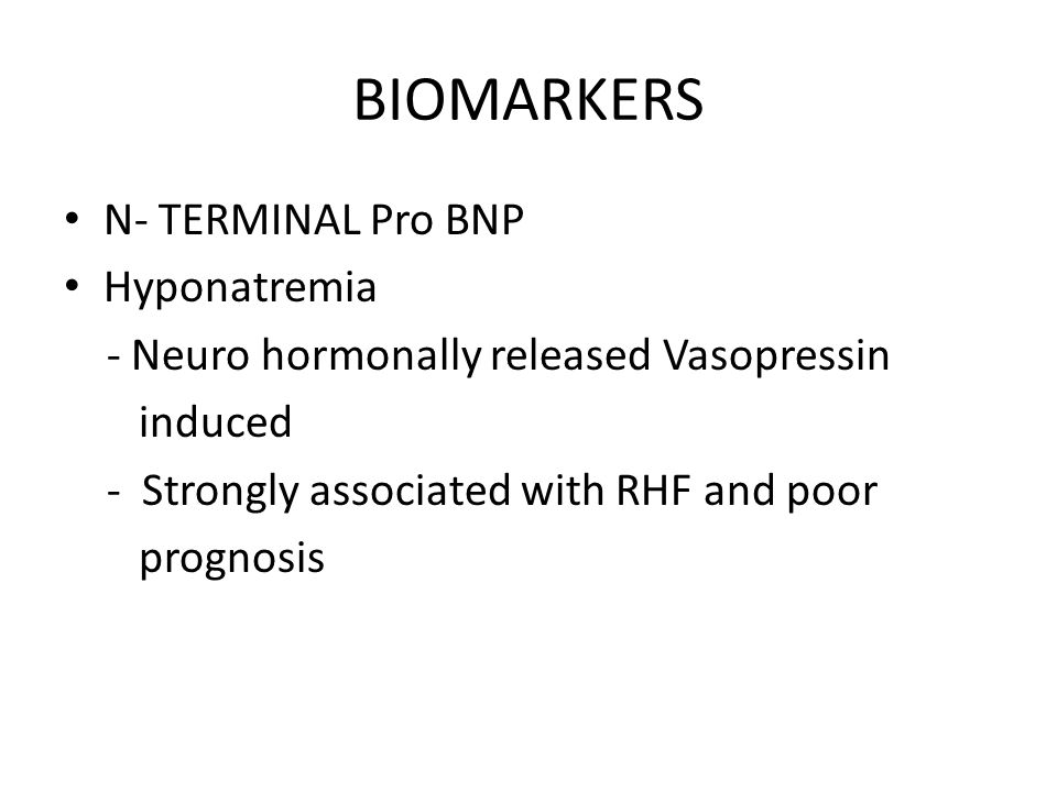 BIOMARKERS N- TERMINAL Pro BNP Hyponatremia - Neuro hormonally released Vasopressin induced - Strongly associated with RHF and poor prognosis