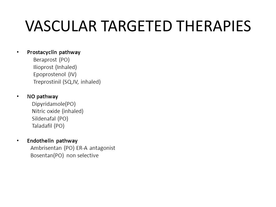 VASCULAR TARGETED THERAPIES Prostacyclin pathway Beraprost (PO) Ilioprost (Inhaled) Epoprostenol (IV) Treprostinil (SQ,IV, inhaled) NO pathway Dipyridamole(PO) Nitric oxide (inhaled) Sildenafal (PO) Taladafil (PO) Endothelin pathway Ambrisentan (PO) ER-A antagonist Bosentan(PO) non selective