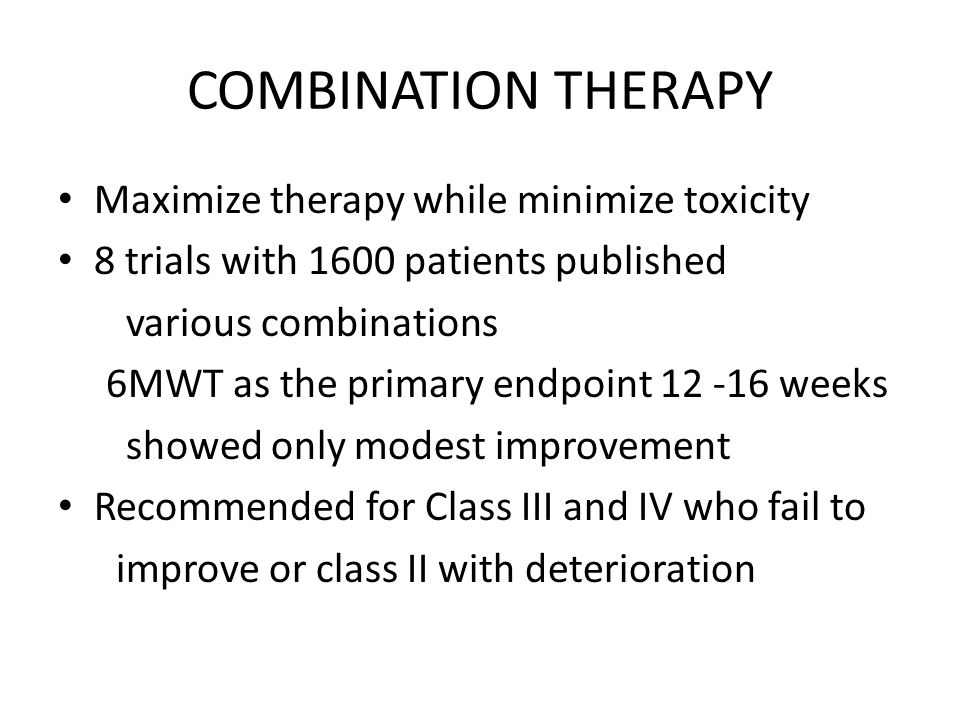 COMBINATION THERAPY Maximize therapy while minimize toxicity 8 trials with 1600 patients published various combinations 6MWT as the primary endpoint 12 -16 weeks showed only modest improvement Recommended for Class III and IV who fail to improve or class II with deterioration