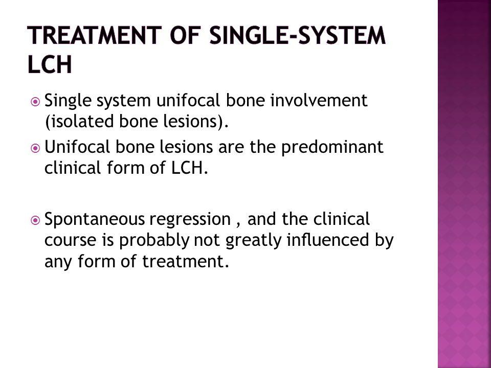  Single system unifocal bone involvement (isolated bone lesions).  Unifocal bone lesions are the predominant clinical form of LCH.  Spontaneous reg