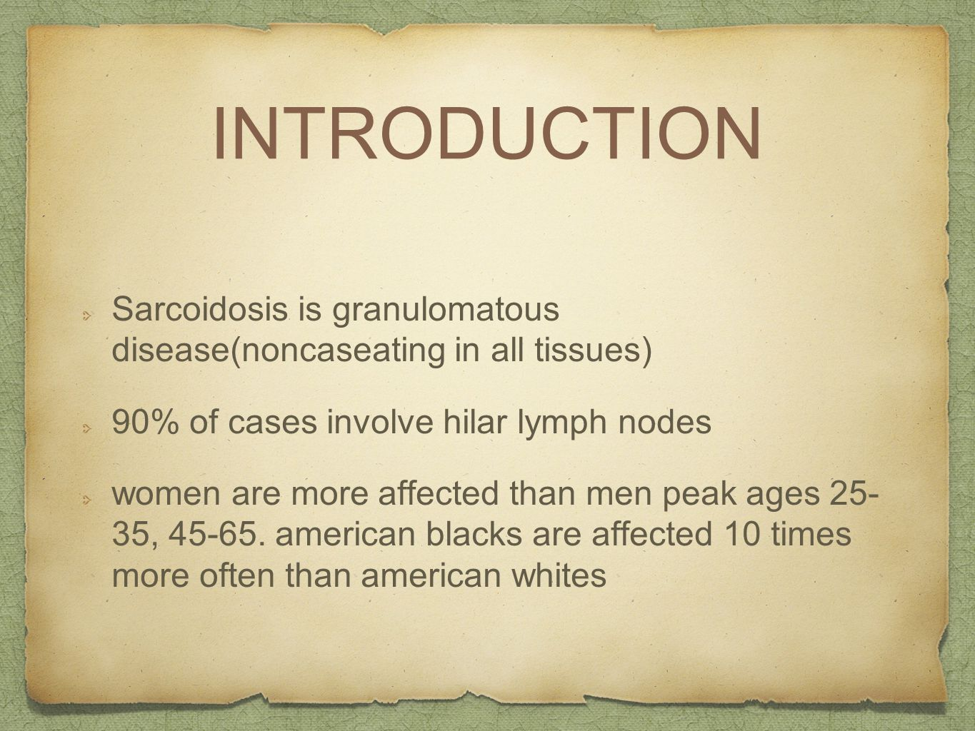 INTRODUCTION Sarcoidosis is granulomatous disease(noncaseating in all tissues) 90% of cases involve hilar lymph nodes women are more affected than men