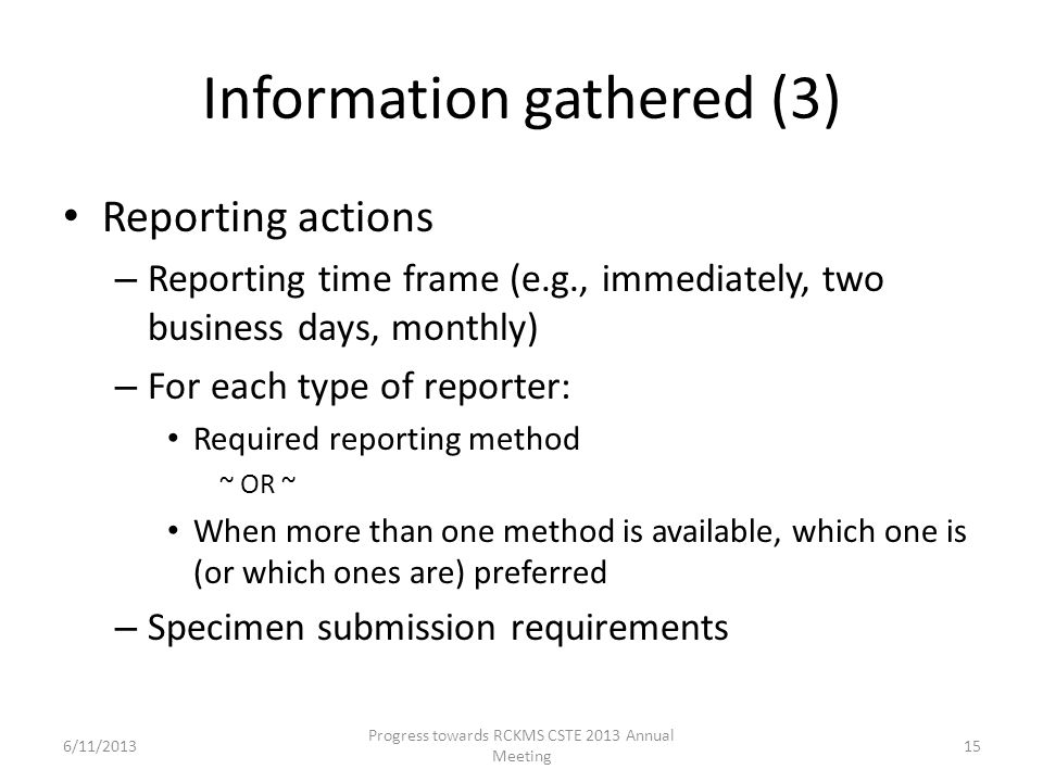 Information gathered (3) Reporting actions – Reporting time frame (e.g., immediately, two business days, monthly) – For each type of reporter: Required reporting method ~ OR ~ When more than one method is available, which one is (or which ones are) preferred – Specimen submission requirements 15 Progress towards RCKMS CSTE 2013 Annual Meeting 6/11/2013