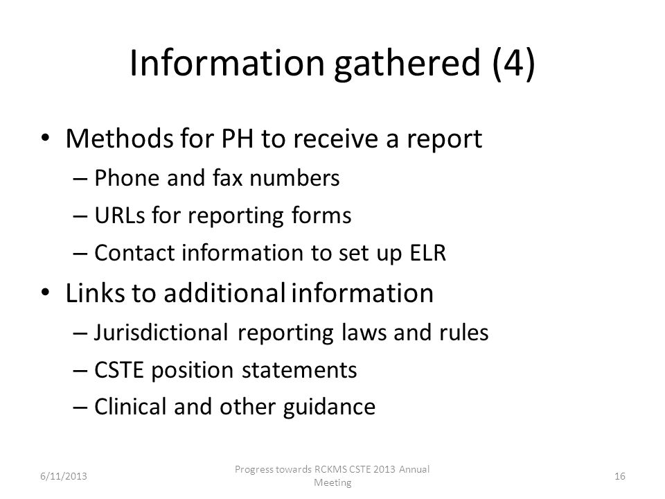 Information gathered (4) Methods for PH to receive a report – Phone and fax numbers – URLs for reporting forms – Contact information to set up ELR Links to additional information – Jurisdictional reporting laws and rules – CSTE position statements – Clinical and other guidance 16 Progress towards RCKMS CSTE 2013 Annual Meeting 6/11/2013