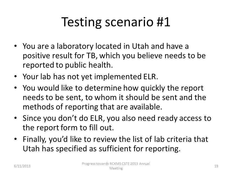 Testing scenario #1 You are a laboratory located in Utah and have a positive result for TB, which you believe needs to be reported to public health.