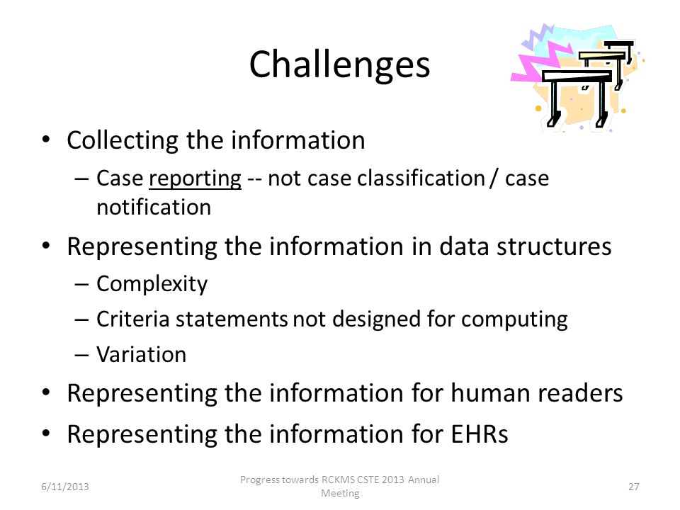 Challenges Collecting the information – Case reporting -- not case classification / case notification Representing the information in data structures