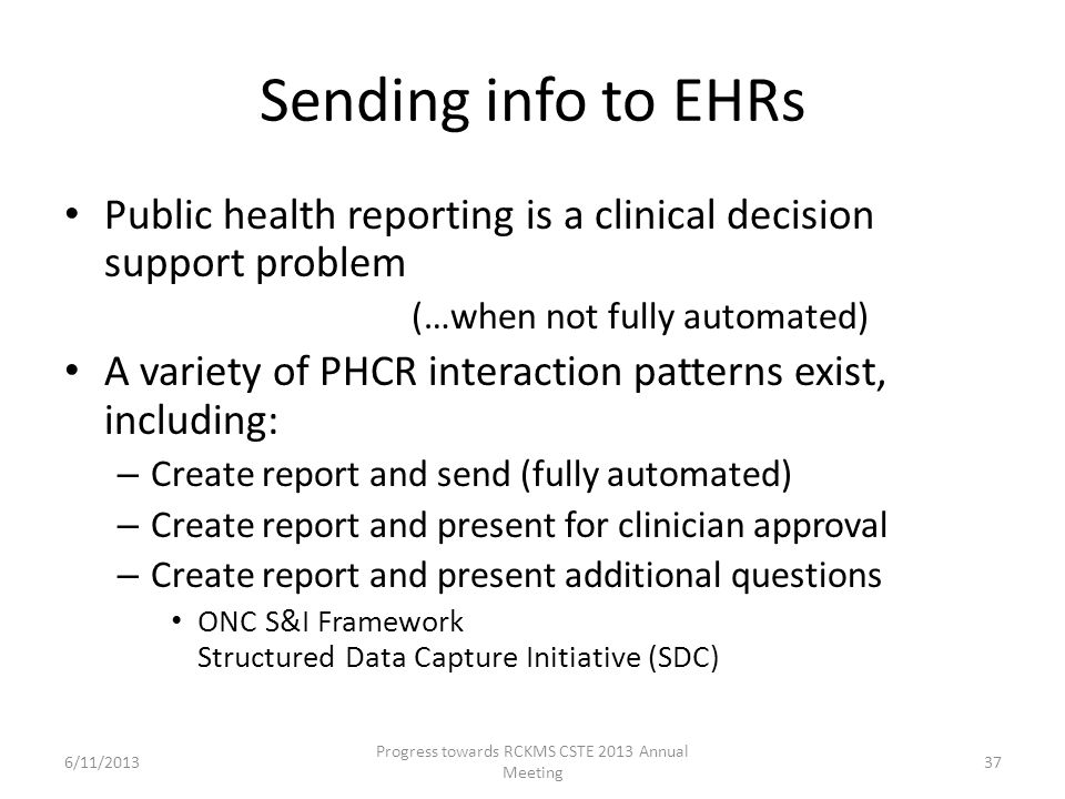 Sending info to EHRs Public health reporting is a clinical decision support problem (…when not fully automated) A variety of PHCR interaction patterns exist, including: – Create report and send (fully automated) – Create report and present for clinician approval – Create report and present additional questions ONC S&I Framework Structured Data Capture Initiative (SDC) 37 Progress towards RCKMS CSTE 2013 Annual Meeting 6/11/2013