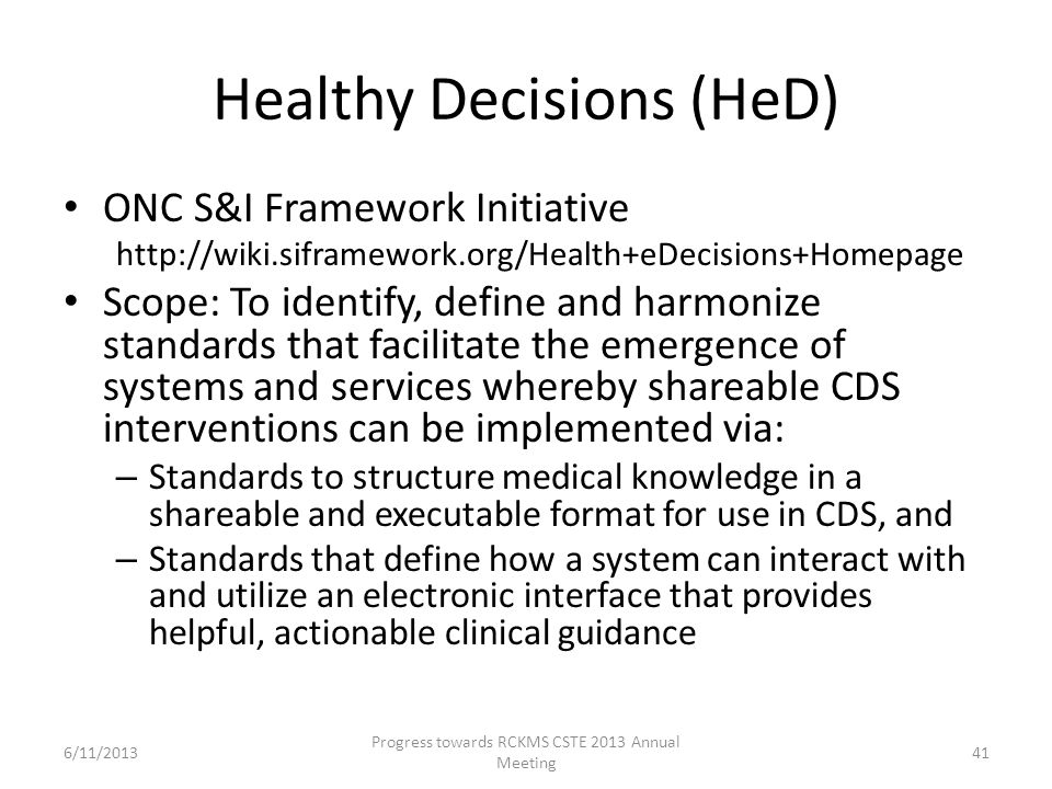Healthy Decisions (HeD) ONC S&I Framework Initiative http://wiki.siframework.org/Health+eDecisions+Homepage Scope: To identify, define and harmonize standards that facilitate the emergence of systems and services whereby shareable CDS interventions can be implemented via: – Standards to structure medical knowledge in a shareable and executable format for use in CDS, and – Standards that define how a system can interact with and utilize an electronic interface that provides helpful, actionable clinical guidance 41 Progress towards RCKMS CSTE 2013 Annual Meeting 6/11/2013
