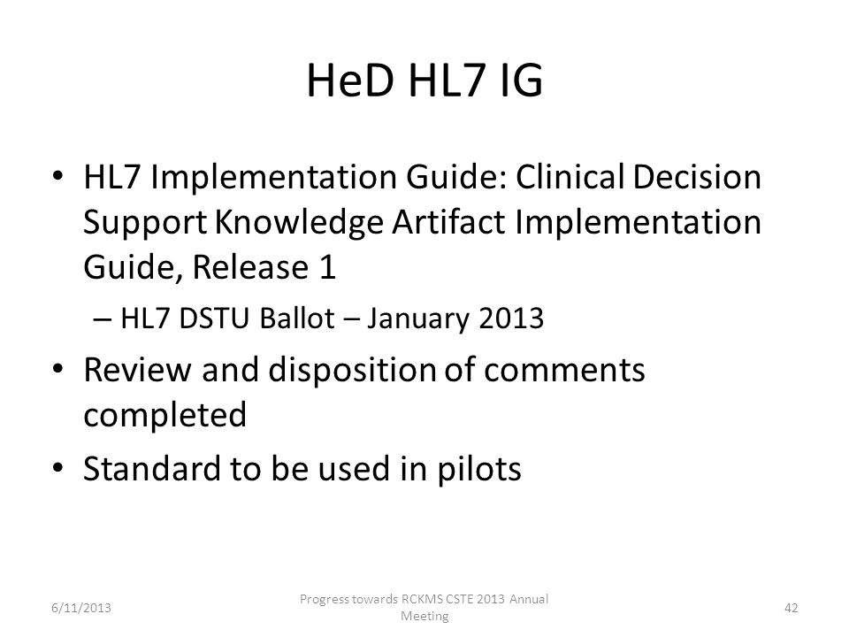 HeD HL7 IG HL7 Implementation Guide: Clinical Decision Support Knowledge Artifact Implementation Guide, Release 1 – HL7 DSTU Ballot – January 2013 Review and disposition of comments completed Standard to be used in pilots 42 Progress towards RCKMS CSTE 2013 Annual Meeting 6/11/2013