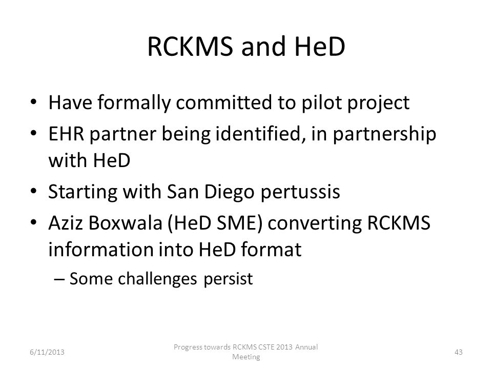 RCKMS and HeD Have formally committed to pilot project EHR partner being identified, in partnership with HeD Starting with San Diego pertussis Aziz Boxwala (HeD SME) converting RCKMS information into HeD format – Some challenges persist 43 Progress towards RCKMS CSTE 2013 Annual Meeting 6/11/2013