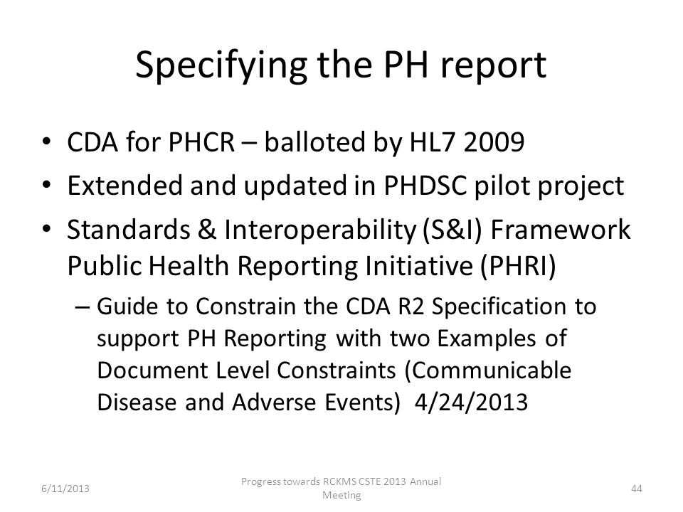 Specifying the PH report CDA for PHCR – balloted by HL7 2009 Extended and updated in PHDSC pilot project Standards & Interoperability (S&I) Framework Public Health Reporting Initiative (PHRI) – Guide to Constrain the CDA R2 Specification to support PH Reporting with two Examples of Document Level Constraints (Communicable Disease and Adverse Events) 4/24/2013 44 Progress towards RCKMS CSTE 2013 Annual Meeting 6/11/2013