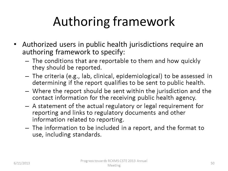 Authoring framework Authorized users in public health jurisdictions require an authoring framework to specify: – The conditions that are reportable to them and how quickly they should be reported.