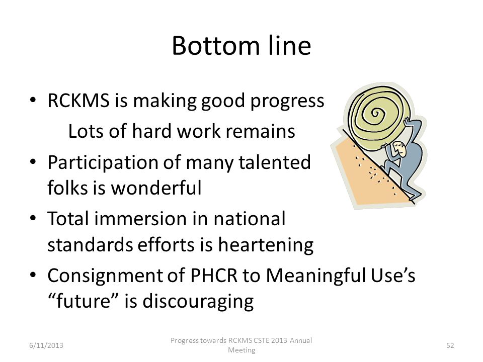 Bottom line RCKMS is making good progress Lots of hard work remains Participation of many talented folks is wonderful Total immersion in national standards efforts is heartening Consignment of PHCR to Meaningful Use's future is discouraging 52 Progress towards RCKMS CSTE 2013 Annual Meeting 6/11/2013