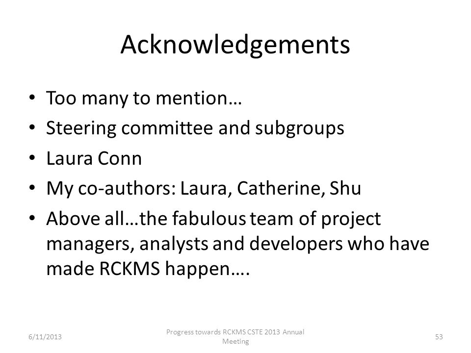 Acknowledgements Too many to mention… Steering committee and subgroups Laura Conn My co-authors: Laura, Catherine, Shu Above all…the fabulous team of project managers, analysts and developers who have made RCKMS happen….