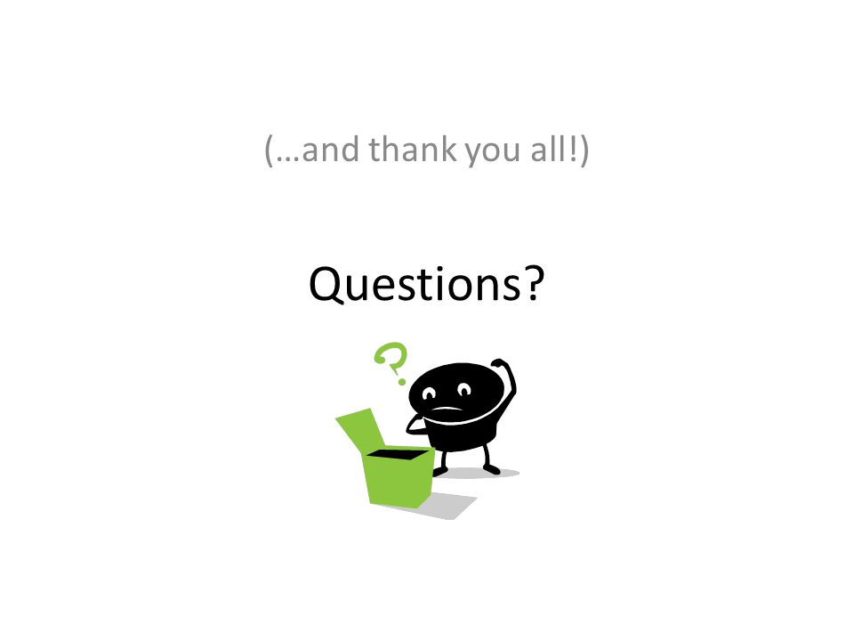 Questions? (…and thank you all!)