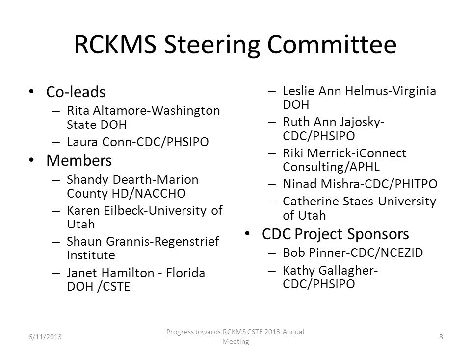RCKMS Steering Committee Co-leads – Rita Altamore-Washington State DOH – Laura Conn-CDC/PHSIPO Members – Shandy Dearth-Marion County HD/NACCHO – Karen Eilbeck-University of Utah – Shaun Grannis-Regenstrief Institute – Janet Hamilton - Florida DOH /CSTE – Leslie Ann Helmus-Virginia DOH – Ruth Ann Jajosky- CDC/PHSIPO – Riki Merrick-iConnect Consulting/APHL – Ninad Mishra-CDC/PHITPO – Catherine Staes-University of Utah CDC Project Sponsors – Bob Pinner-CDC/NCEZID – Kathy Gallagher- CDC/PHSIPO 8 Progress towards RCKMS CSTE 2013 Annual Meeting 6/11/2013