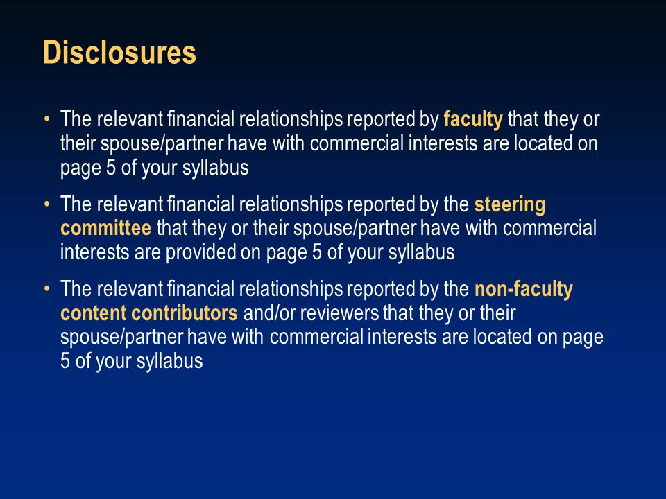 Disclosures The relevant financial relationships reported by faculty that they or their spouse/partner have with commercial interests are located on p