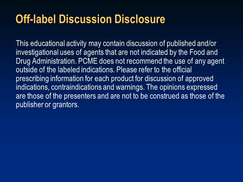 Off-label Discussion Disclosure This educational activity may contain discussion of published and/or investigational uses of agents that are not indic