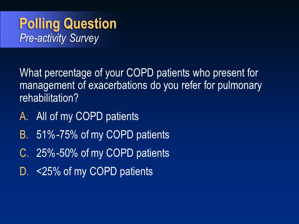What percentage of your COPD patients who present for management of exacerbations do you refer for pulmonary rehabilitation? A.All of my COPD patients