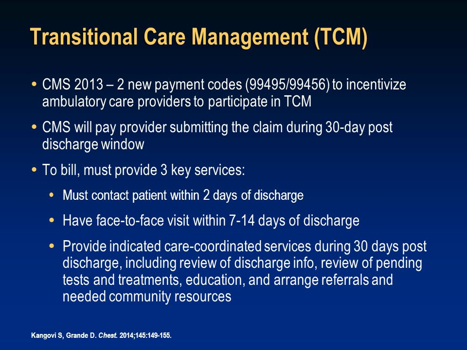 Transitional Care Management (TCM)  CMS 2013 – 2 new payment codes (99495/99456) to incentivize ambulatory care providers to participate in TCM  CMS