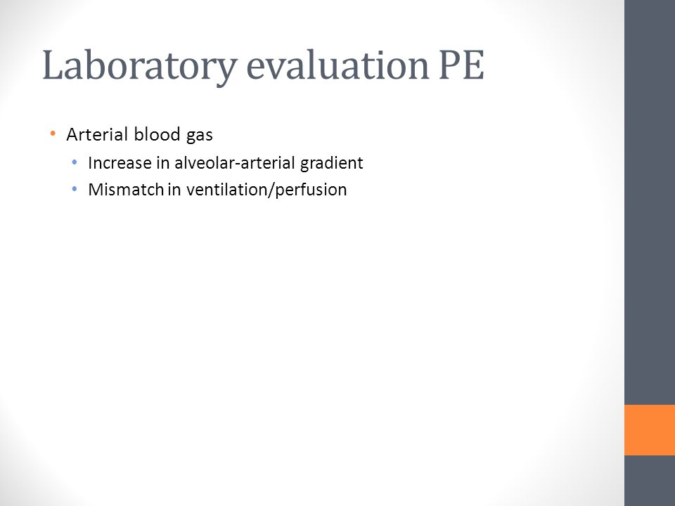 Laboratory evaluation PE Arterial blood gas Increase in alveolar-arterial gradient Mismatch in ventilation/perfusion