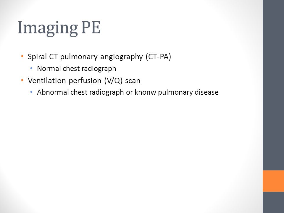 Imaging PE Spiral CT pulmonary angiography (CT-PA) Normal chest radiograph Ventilation-perfusion (V/Q) scan Abnormal chest radiograph or knonw pulmona