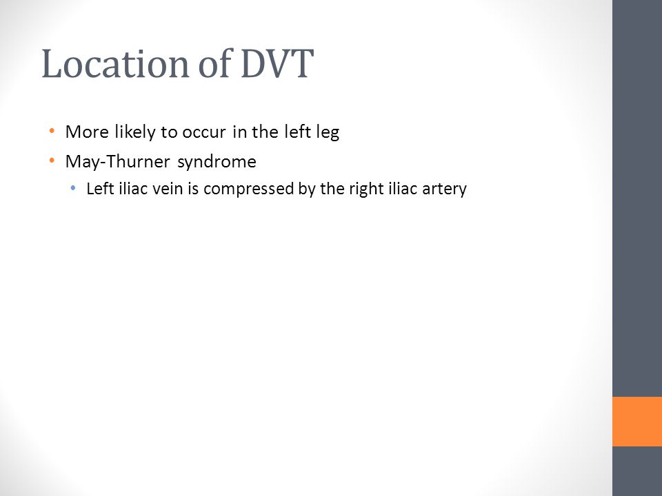 Location of DVT More likely to occur in the left leg May-Thurner syndrome Left iliac vein is compressed by the right iliac artery