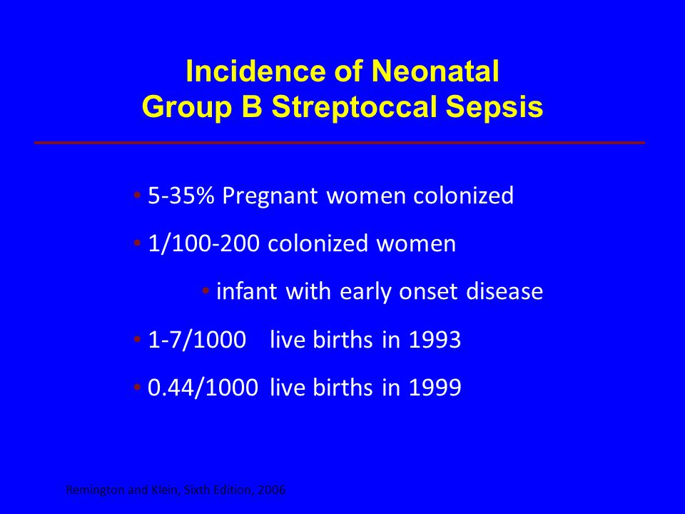 Incidence of Neonatal Group B Streptoccal Sepsis 5-35% Pregnant women colonized 1/100-200 colonized women infant with early onset disease 1-7/1000live
