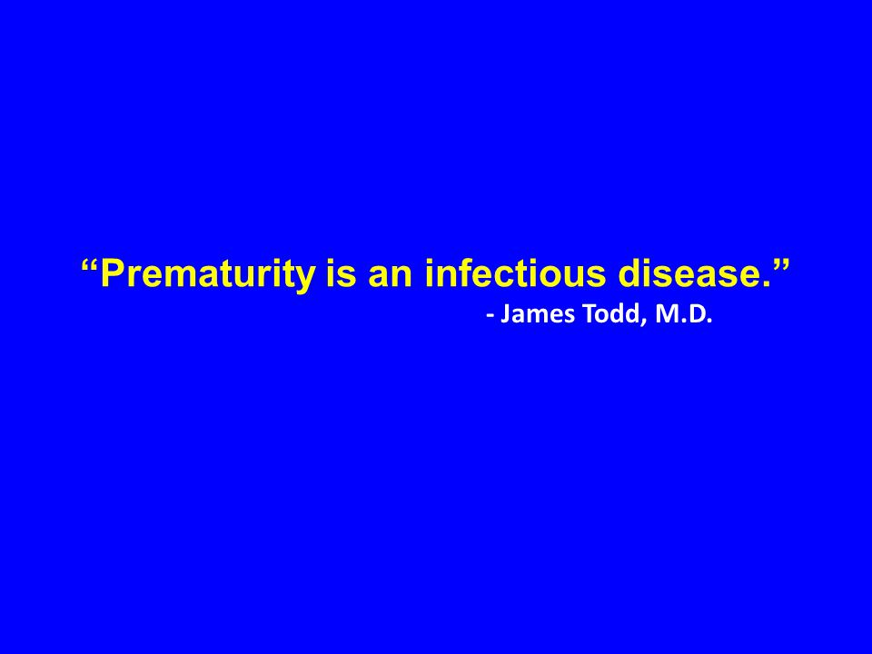 """""""Prematurity is an infectious disease."""" - James Todd, M.D."""