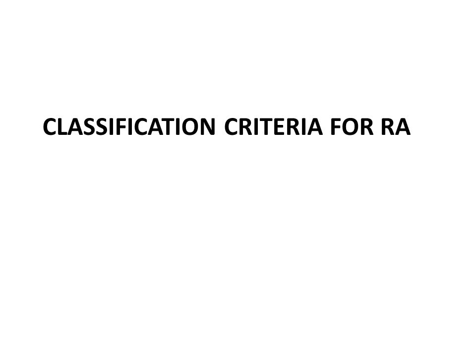 Rationale 1987 AC R criteria Elaborated in established RA Considered as classification criteria Lack of sensitivity in early disease Current trends in RA Recognize the patients as soon as possible Treat the patients as soon as the diagnosis is made investigate new drugs/strategies at an early stage of the disease ACR /EULAR classification criteria for RA