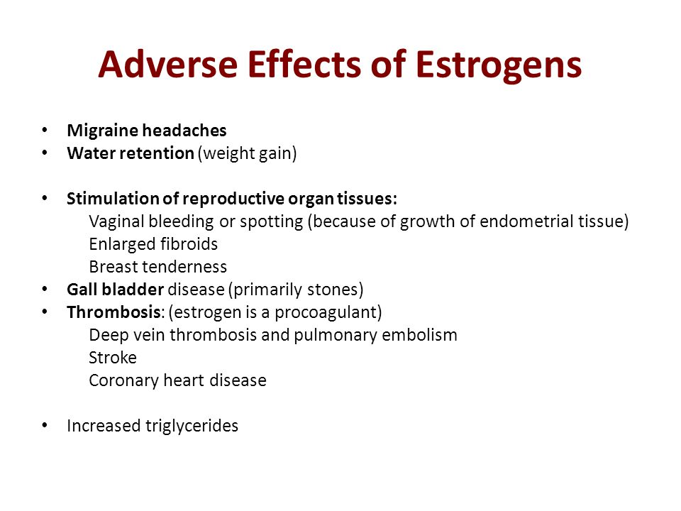 Adverse Effects of Estrogens Migraine headaches Water retention (weight gain) Stimulation of reproductive organ tissues: Vaginal bleeding or spotting