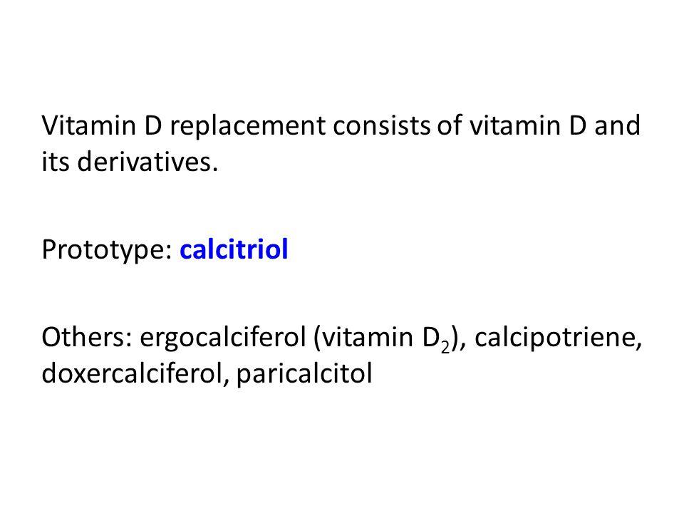 Vitamin D replacement consists of vitamin D and its derivatives. Prototype: calcitriol Others: ergocalciferol (vitamin D 2 ), calcipotriene, doxercalc