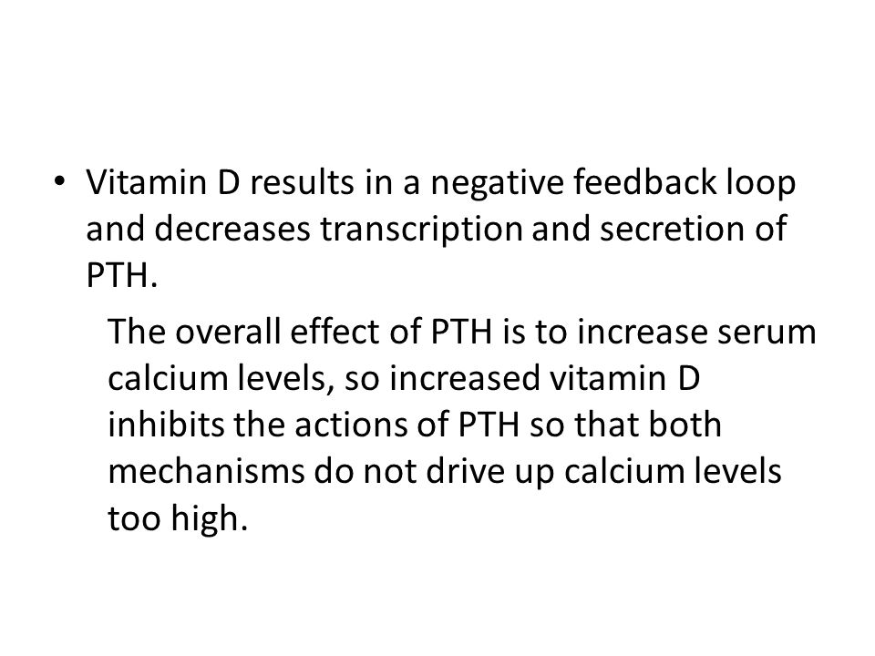 Vitamin D results in a negative feedback loop and decreases transcription and secretion of PTH. The overall effect of PTH is to increase serum calcium