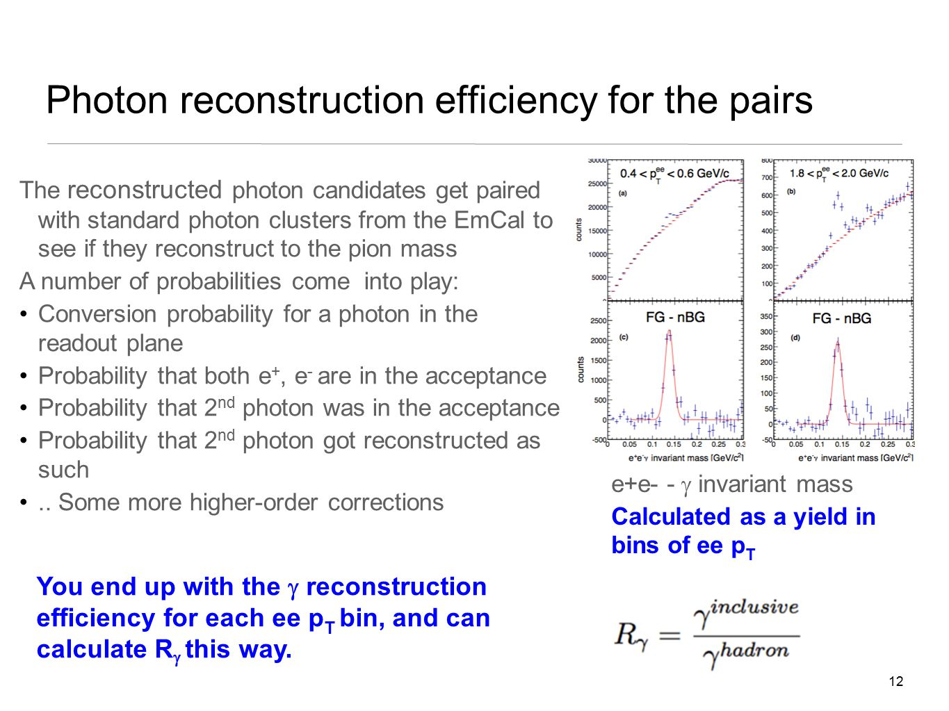 12 Photon reconstruction efficiency for the pairs The reconstructed photon candidates get paired with standard photon clusters from the EmCal to see if they reconstruct to the pion mass A number of probabilities come into play: Conversion probability for a photon in the readout plane Probability that both e +, e - are in the acceptance Probability that 2 nd photon was in the acceptance Probability that 2 nd photon got reconstructed as such..