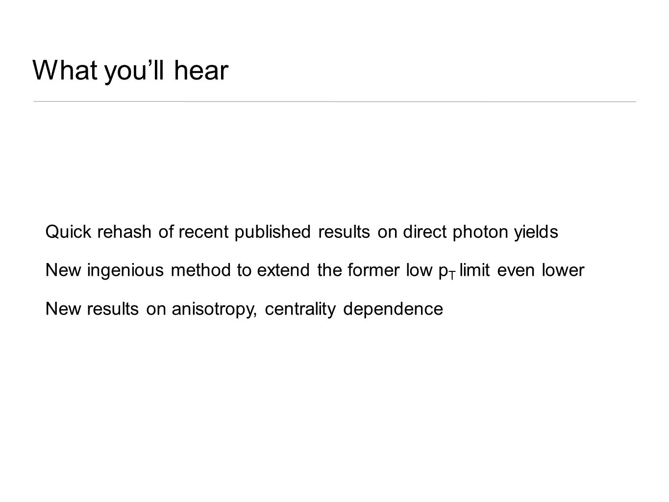 What you'll hear Quick rehash of recent published results on direct photon yields New ingenious method to extend the former low p T limit even lower N