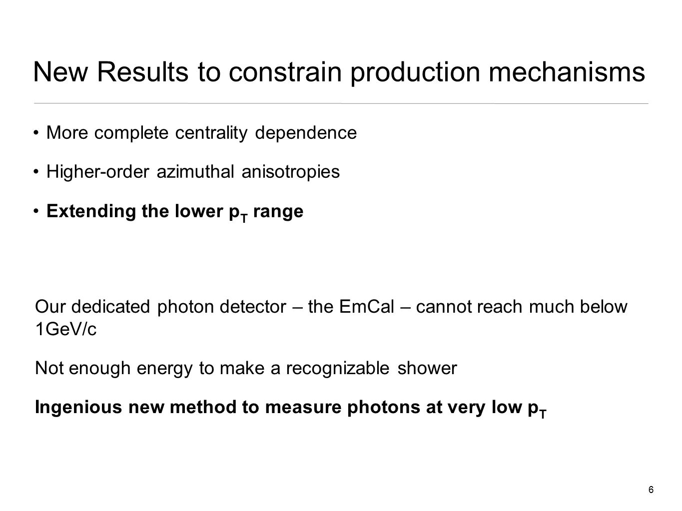 6 New Results to constrain production mechanisms More complete centrality dependence Higher-order azimuthal anisotropies Extending the lower p T range