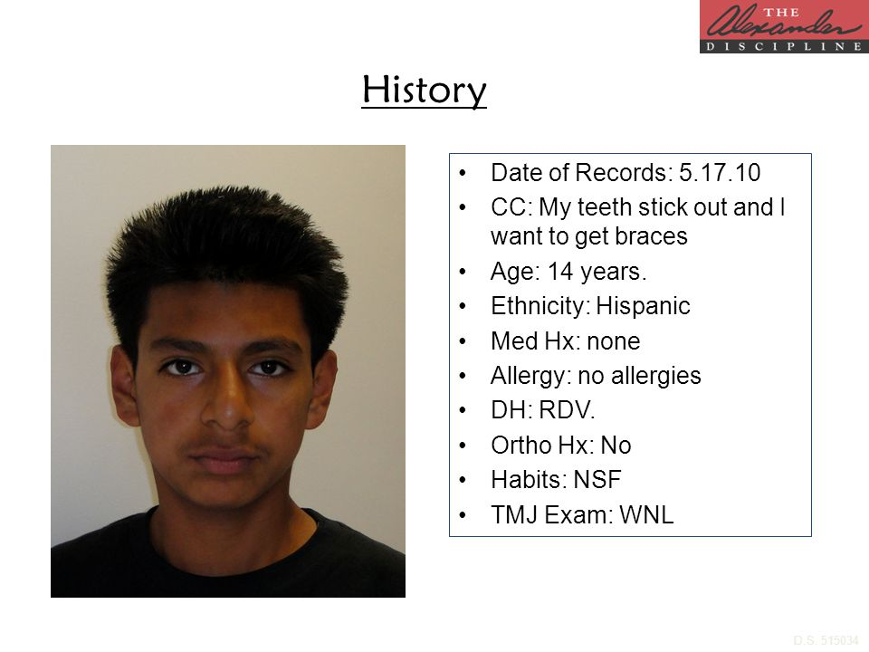 History Date of Records: 5.17.10 CC: My teeth stick out and I want to get braces Age: 14 years. Ethnicity: Hispanic Med Hx: none Allergy: no allergies