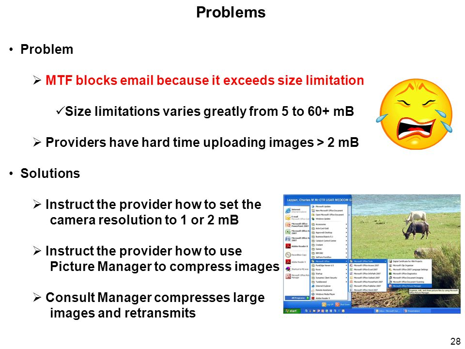 Problems Problem  MTF blocks email because it exceeds size limitation Size limitations varies greatly from 5 to 60+ mB  Providers have hard time uploading images > 2 mB Solutions  Instruct the provider how to set the camera resolution to 1 or 2 mB  Instruct the provider how to use Picture Manager to compress images  Consult Manager compresses large images and retransmits 28