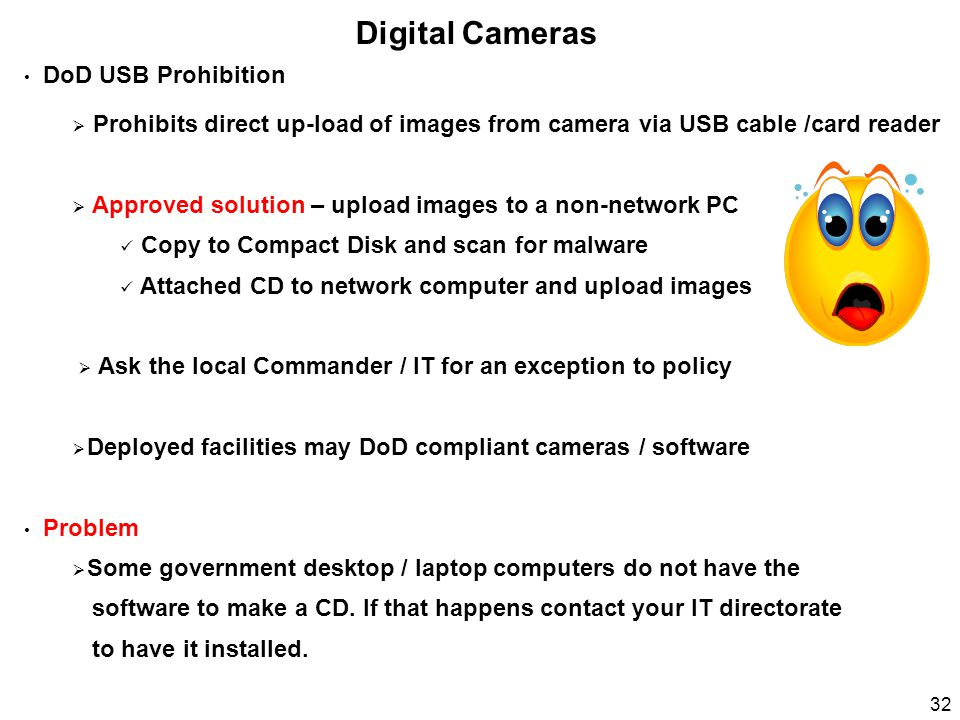 Digital Cameras DoD USB Prohibition  Prohibits direct up-load of images from camera via USB cable /card reader  Approved solution – upload images to