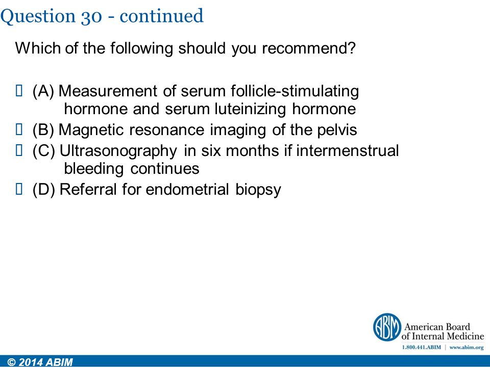 Question 30 - continued © 2014 ABIM Which of the following should you recommend?  (A) Measurement of serum follicle-stimulating hormone and serum lut