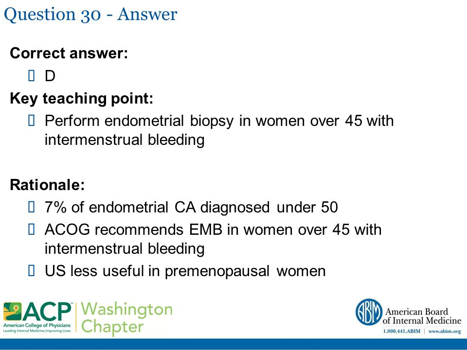 Question 30 - Answer Correct answer:  D Key teaching point:  Perform endometrial biopsy in women over 45 with intermenstrual bleeding Rationale:  7