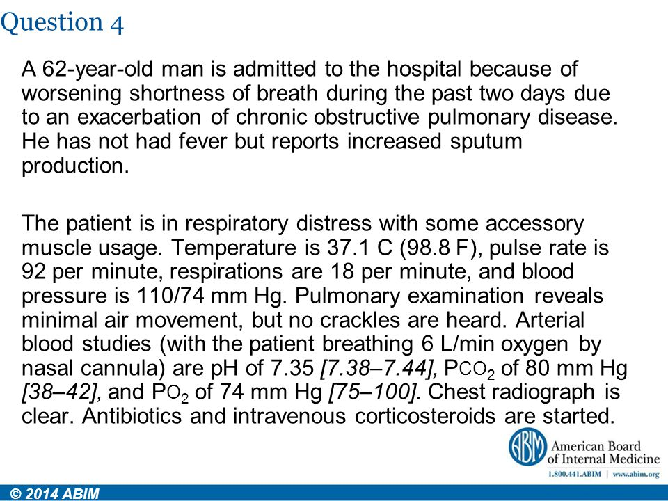 Question 4 © 2014 ABIM A 62-year-old man is admitted to the hospital because of worsening shortness of breath during the past two days due to an exace