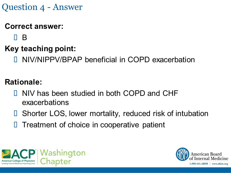 Question 4 - Answer Correct answer:  B Key teaching point:  NIV/NIPPV/BPAP beneficial in COPD exacerbation Rationale:  NIV has been studied in both